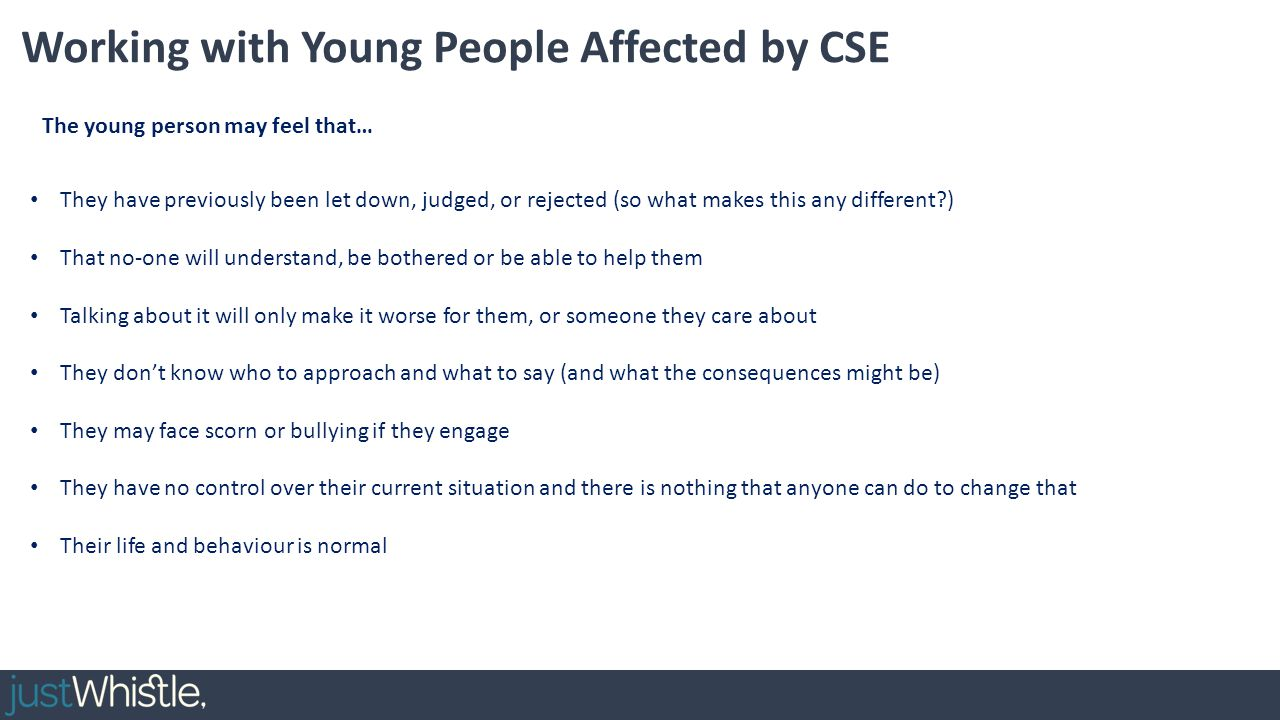Working with Young People Affected by CSE They have previously been let down, judged, or rejected (so what makes this any different?) That no-one will