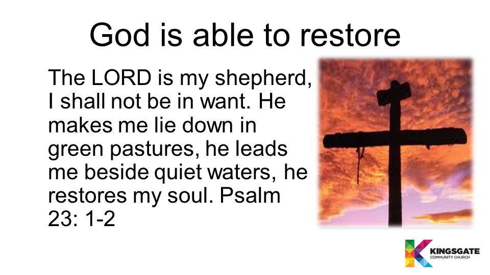 God is able to restore The LORD is my shepherd, I shall not be in want.