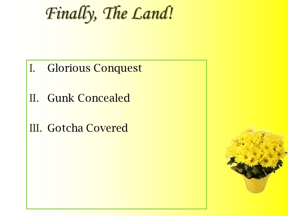 Finally, The Land! I.Glorious Conquest II.Gunk Concealed III.Gotcha Covered