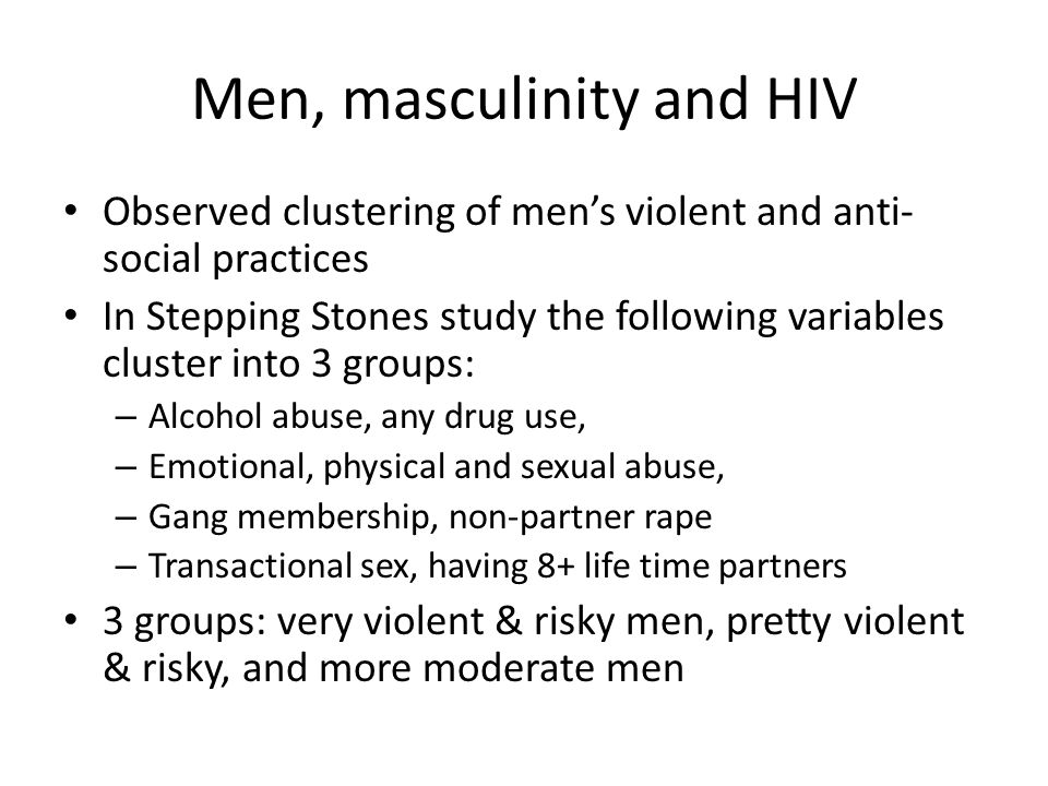 Men, masculinity and HIV Observed clustering of men's violent and anti- social practices In Stepping Stones study the following variables cluster into 3 groups: – Alcohol abuse, any drug use, – Emotional, physical and sexual abuse, – Gang membership, non-partner rape – Transactional sex, having 8+ life time partners 3 groups: very violent & risky men, pretty violent & risky, and more moderate men