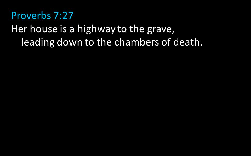 Proverbs 7:27 Her house is a highway to the grave, leading down to the chambers of death.