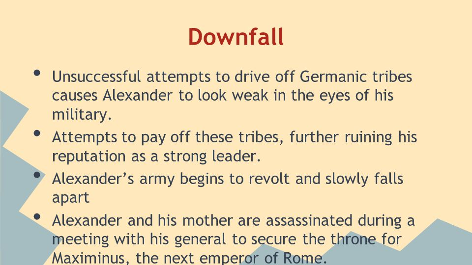 Downfall Unsuccessful attempts to drive off Germanic tribes causes Alexander to look weak in the eyes of his military.