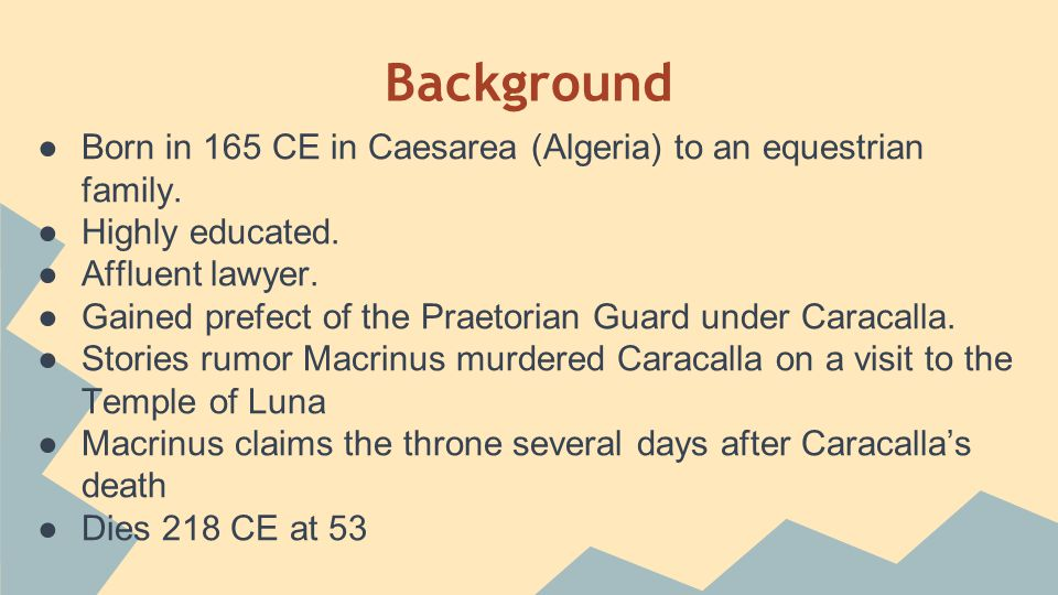 Background ●Born in 165 CE in Caesarea (Algeria) to an equestrian family. ●Highly educated. ●Affluent lawyer. ●Gained prefect of the Praetorian Guard