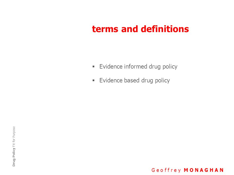 terms and definitions G e o f f r e y M O N A G H A N Drug Policy Fit for Purpose  Evidence informed drug policy  Evidence based drug policy