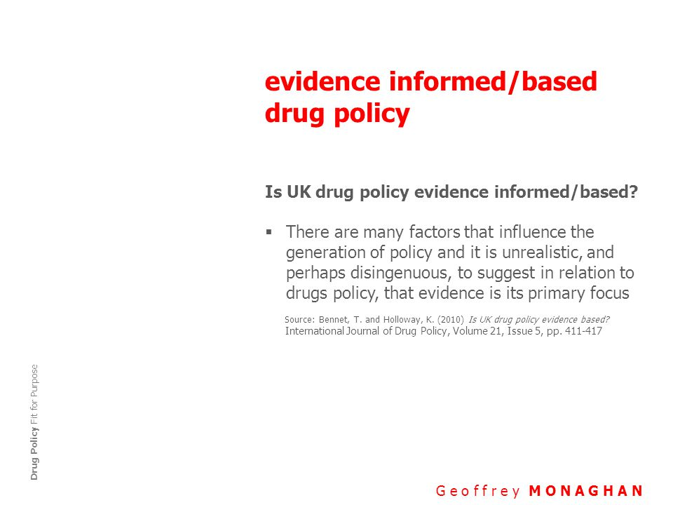 evidence informed/based drug policy G e o f f r e y M O N A G H A N Drug Policy Fit for Purpose Is UK drug policy evidence informed/based.