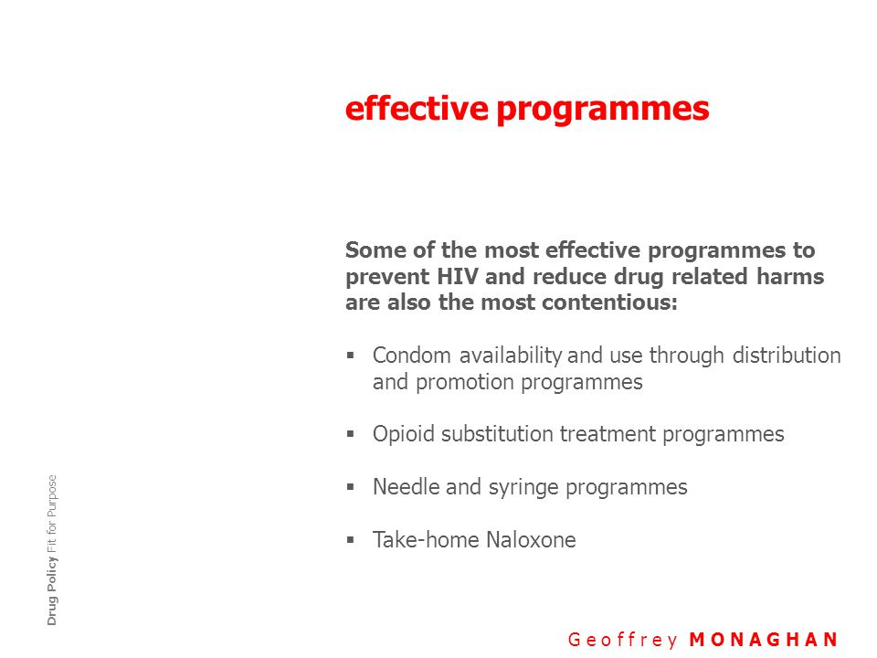 effective programmes G e o f f r e y M O N A G H A N Drug Policy Fit for Purpose Some of the most effective programmes to prevent HIV and reduce drug related harms are also the most contentious:  Condom availability and use through distribution and promotion programmes  Opioid substitution treatment programmes  Needle and syringe programmes  Take-home Naloxone