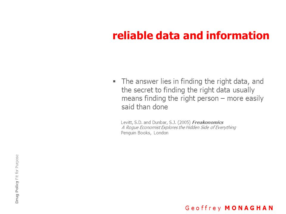 reliable data and information G e o f f r e y M O N A G H A N Drug Policy Fit for Purpose  The answer lies in finding the right data, and the secret to finding the right data usually means finding the right person – more easily said than done Levitt, S.D.