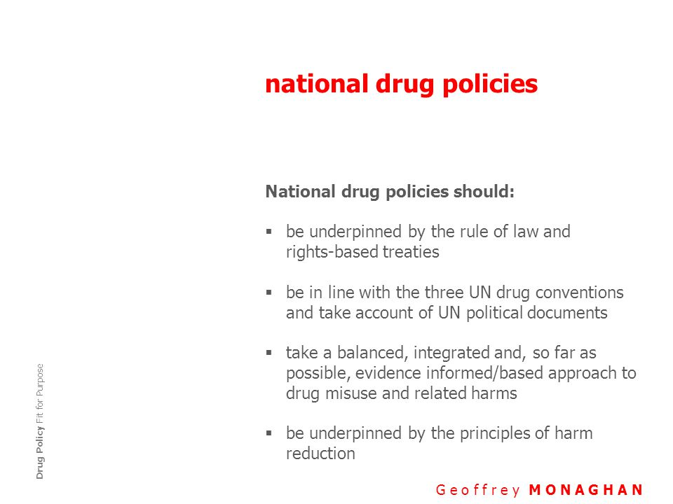 national drug policies G e o f f r e y M O N A G H A N Drug Policy Fit for Purpose National drug policies should:  be underpinned by the rule of law and rights-based treaties  be in line with the three UN drug conventions and take account of UN political documents  take a balanced, integrated and, so far as possible, evidence informed/based approach to drug misuse and related harms  be underpinned by the principles of harm reduction