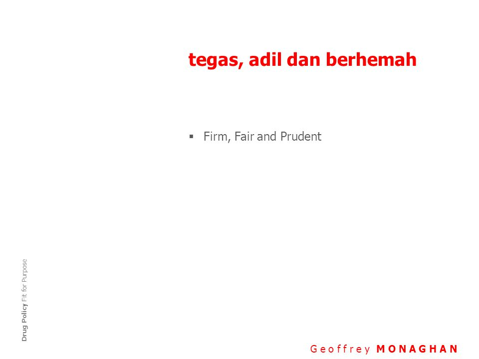 tegas, adil dan berhemah G e o f f r e y M O N A G H A N Drug Policy Fit for Purpose  Firm, Fair and Prudent
