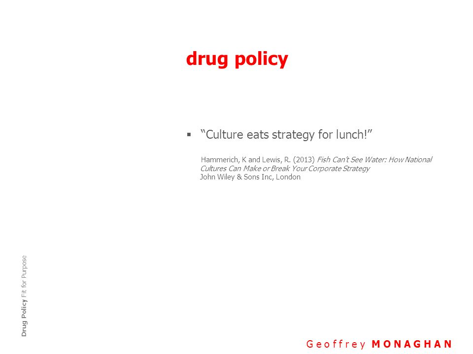 drug policy G e o f f r e y M O N A G H A N Drug Policy Fit for Purpose  Culture eats strategy for lunch! Hammerich, K and Lewis, R.