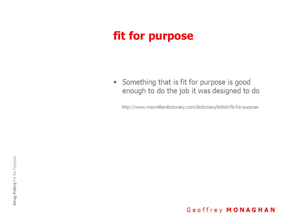 fit for purpose G e o f f r e y M O N A G H A N Drug Policy Fit for Purpose  Something that is fit for purpose is good enough to do the job it was designed to do http://www.macmillandictionary.com/dictionary/british/fit-for-purpose