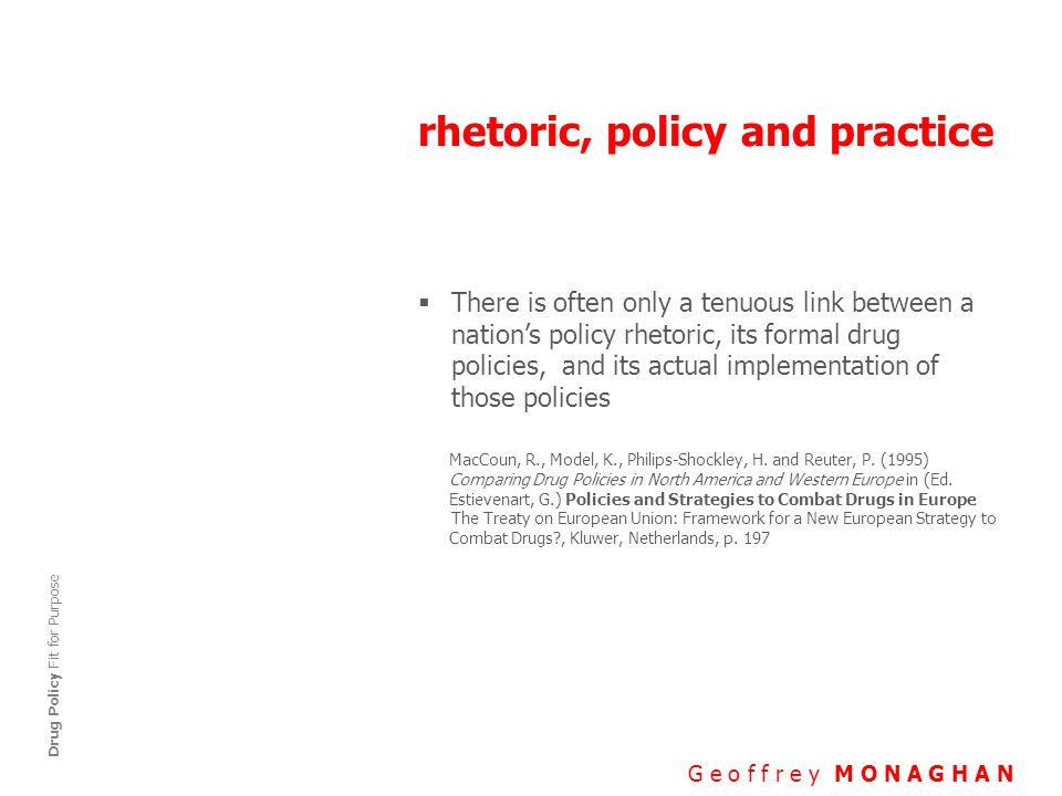 rhetoric, policy and practice G e o f f r e y M O N A G H A N Drug Policy Fit for Purpose  There is often only a tenuous link between a nation's policy rhetoric, its formal drug policies, and its actual implementation of those policies MacCoun, R., Model, K., Philips-Shockley, H.