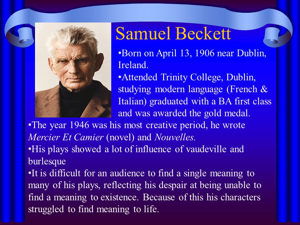 Samuel Beckett Born on April 13, 1906 near Dublin, Ireland. Attended Trinity College, Dublin, studying modern language (French & Italian) graduated wi