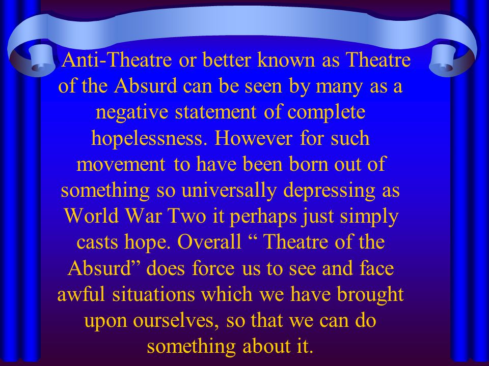 Anti-Theatre or better known as Theatre of the Absurd can be seen by many as a negative statement of complete hopelessness. However for such movement