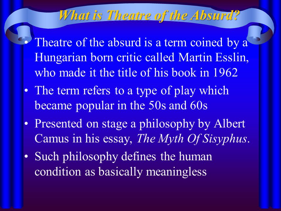 Theatre of the absurd is a term coined by a Hungarian born critic called Martin Esslin, who made it the title of his book in 1962 The term refers to a