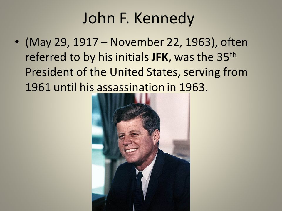John F. Kennedy (May 29, 1917 – November 22, 1963), often referred to by his initials JFK, was the 35 th President of the United States, serving from