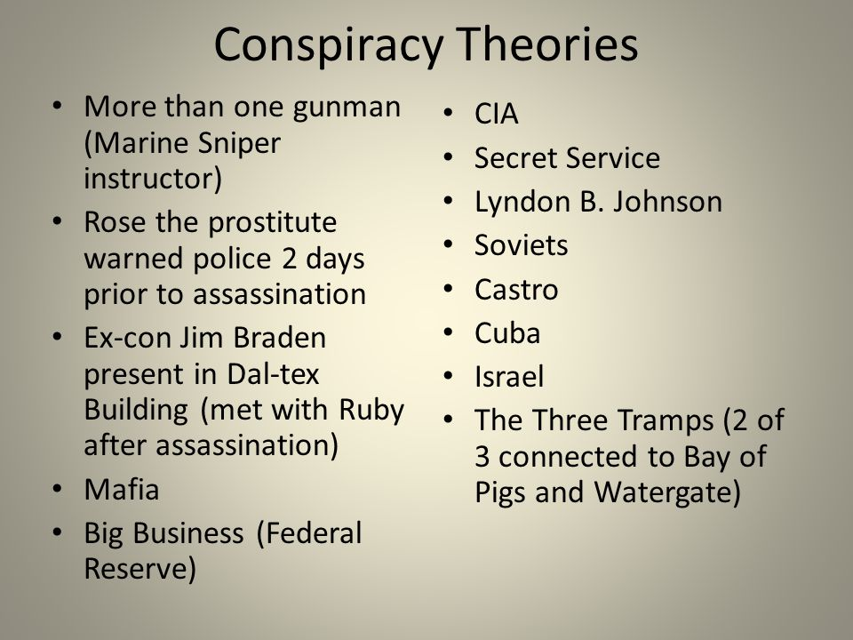 Conspiracy Theories More than one gunman (Marine Sniper instructor) Rose the prostitute warned police 2 days prior to assassination Ex-con Jim Braden