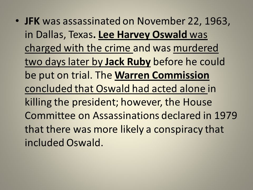 JFK was assassinated on November 22, 1963, in Dallas, Texas. Lee Harvey Oswald was charged with the crime and was murdered two days later by Jack Ruby