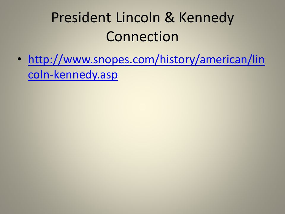 President Lincoln & Kennedy Connection http://www.snopes.com/history/american/lin coln-kennedy.asp http://www.snopes.com/history/american/lin coln-kennedy.asp