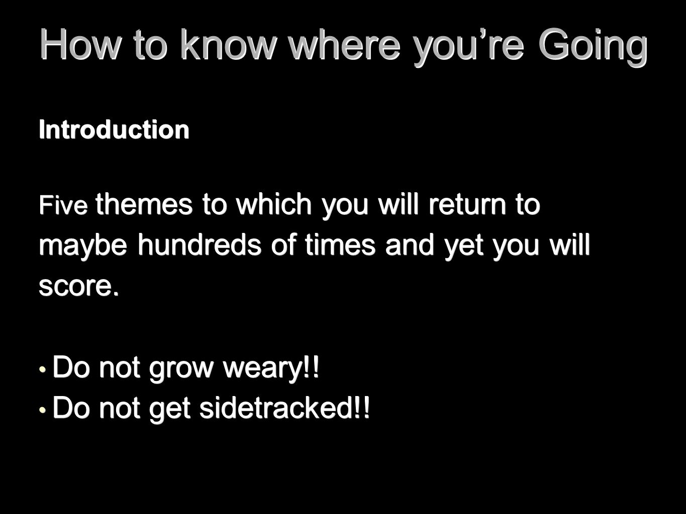 How to know where you're Going Introduction Five themes to which you will return to maybe hundreds of times and yet you will score. Do not grow weary!