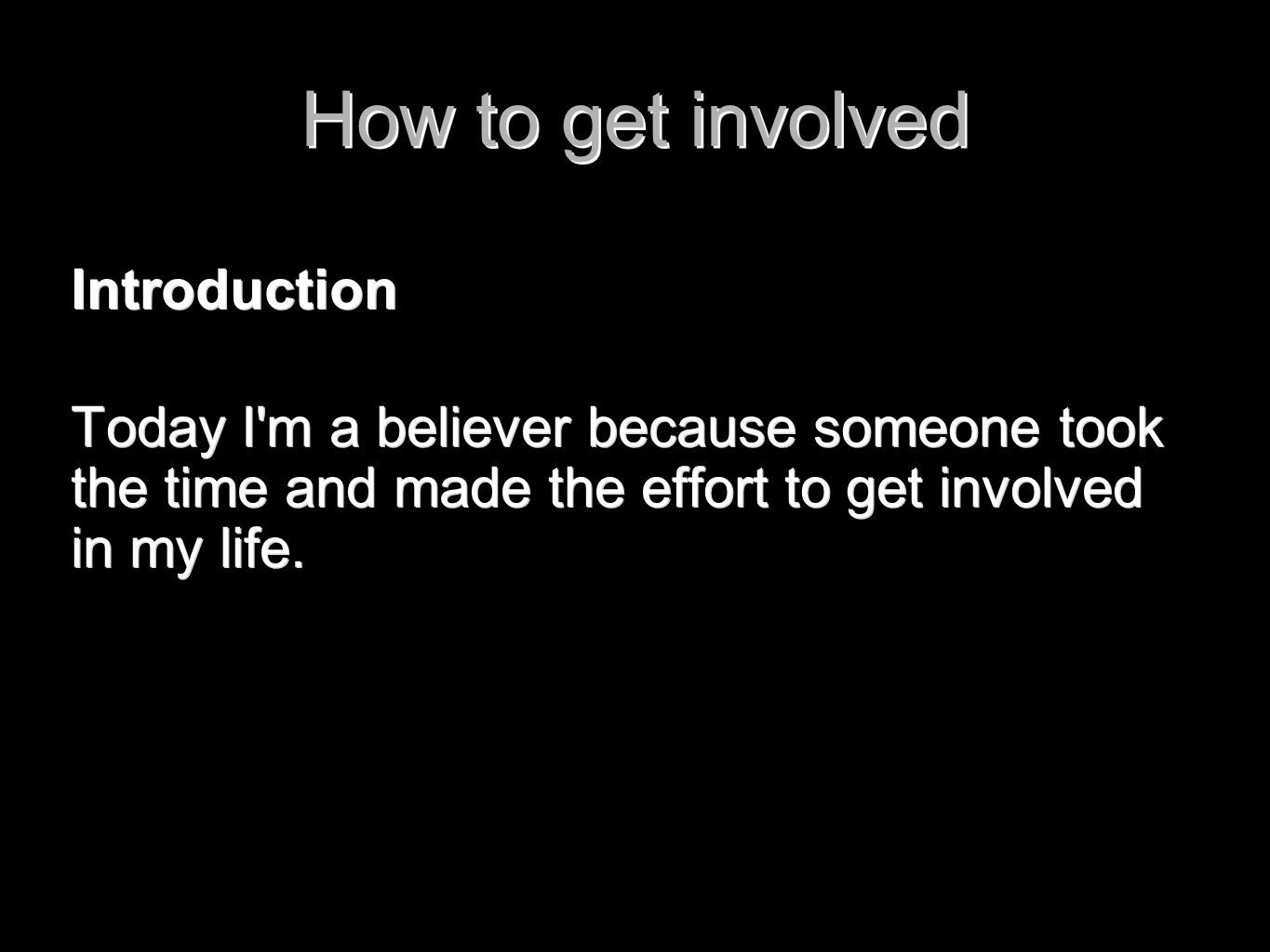How to get involved Introduction Today I'm a believer because someone took the time and made the effort to get involved in my life.