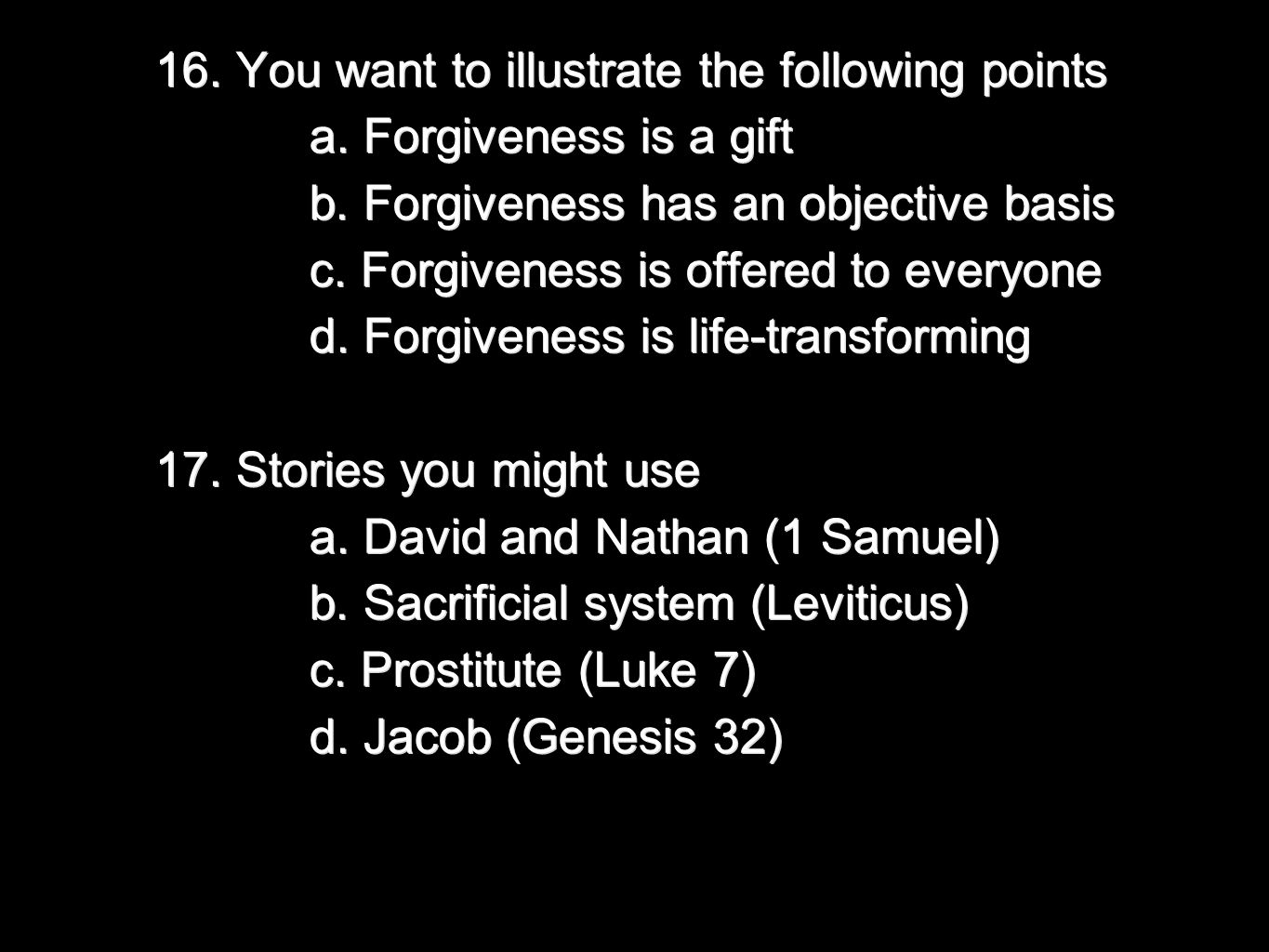 16. You want to illustrate the following points a. Forgiveness is a gift a. Forgiveness is a gift b. Forgiveness has an objective basis b. Forgiveness
