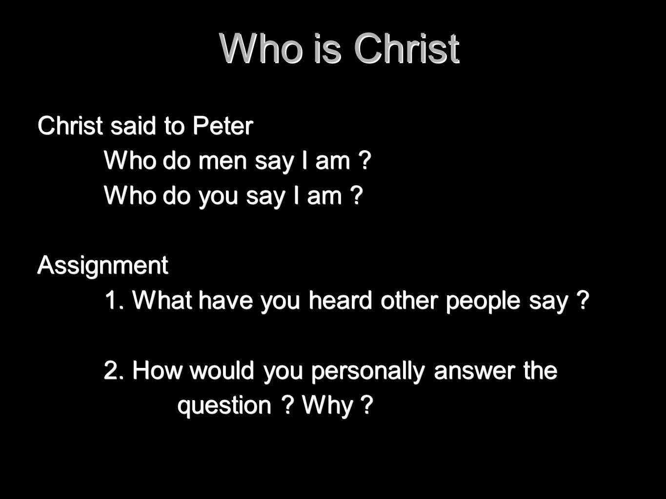 Who is Christ Christ said to Peter Who do men say I am ? Who do you say I am ? Assignment 1. What have you heard other people say ? 2. How would you p