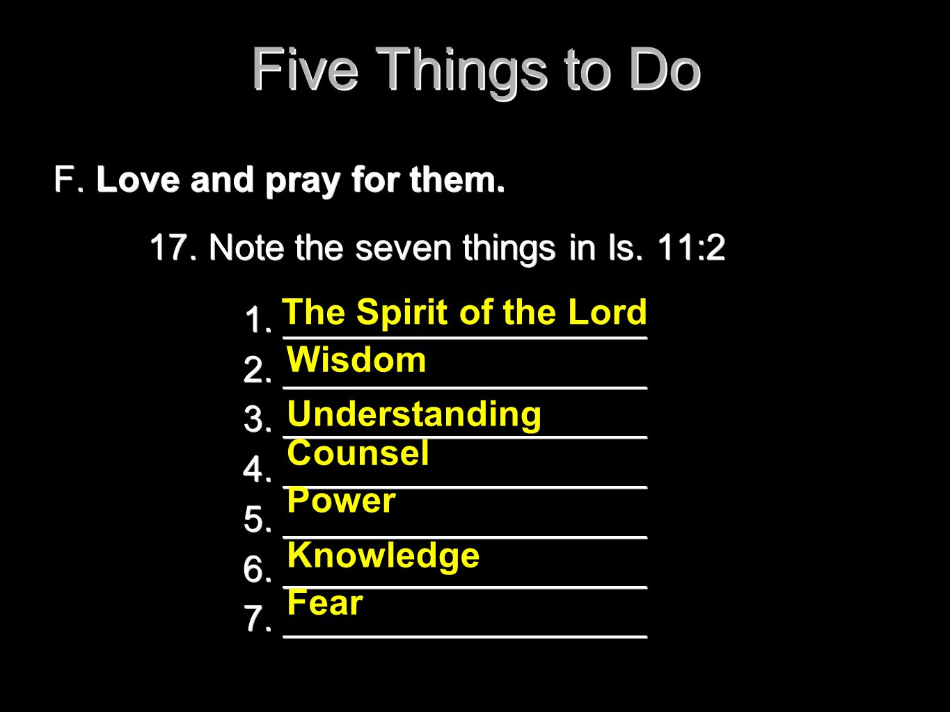 Five Things to Do F. Love and pray for them. 17. Note the seven things in Is. 11:2 1. __________________ 2. __________________ 3. __________________ 4