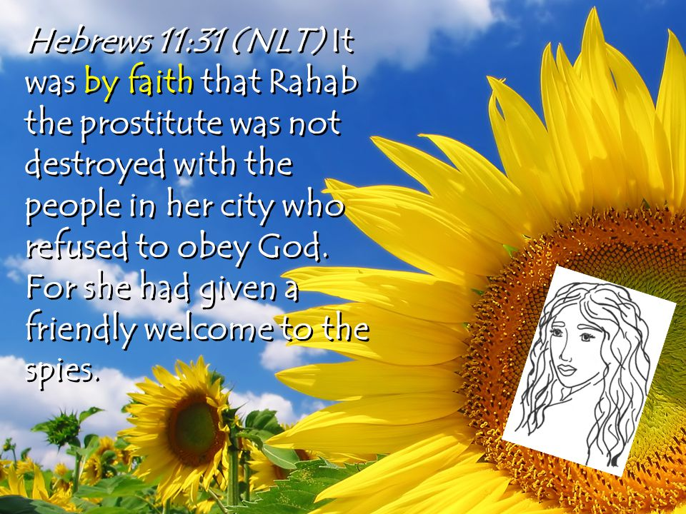 Hebrews 11:31 (NLT) It was by faith that Rahab the prostitute was not destroyed with the people in her city who refused to obey God.