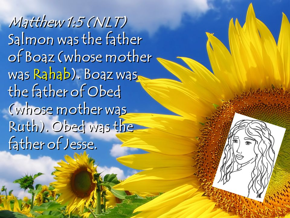 Matthew 1:5 (NLT) Salmon was the father of Boaz (whose mother was Rahab).
