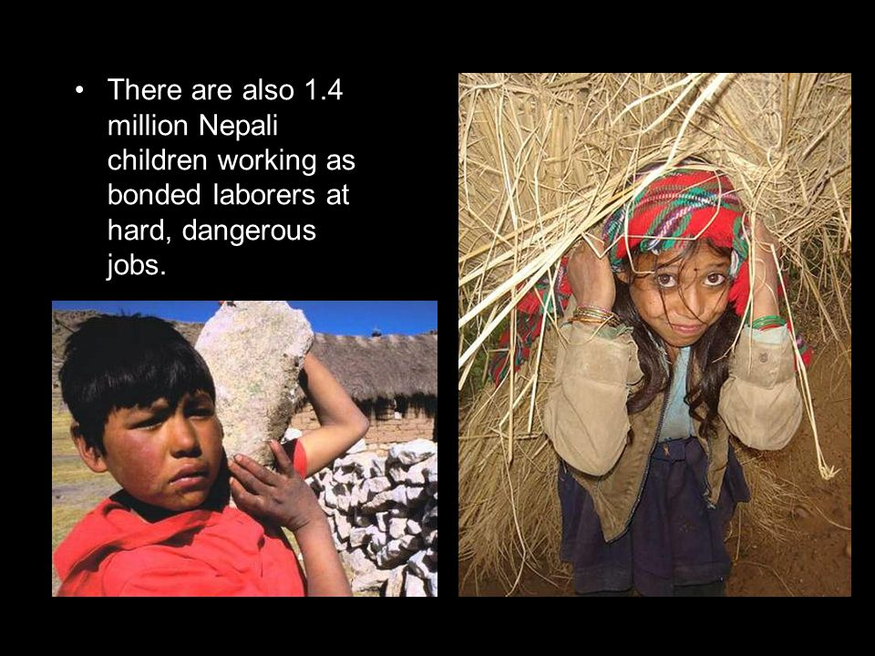 There are also 1.4 million Nepali children working as bonded laborers at hard, dangerous jobs.