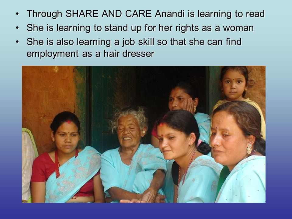Through SHARE AND CARE Anandi is learning to readThrough SHARE AND CARE Anandi is learning to read She is learning to stand up for her rights as a womanShe is learning to stand up for her rights as a woman She is also learning a job skill so that she can find employment as a hair dresserShe is also learning a job skill so that she can find employment as a hair dresser