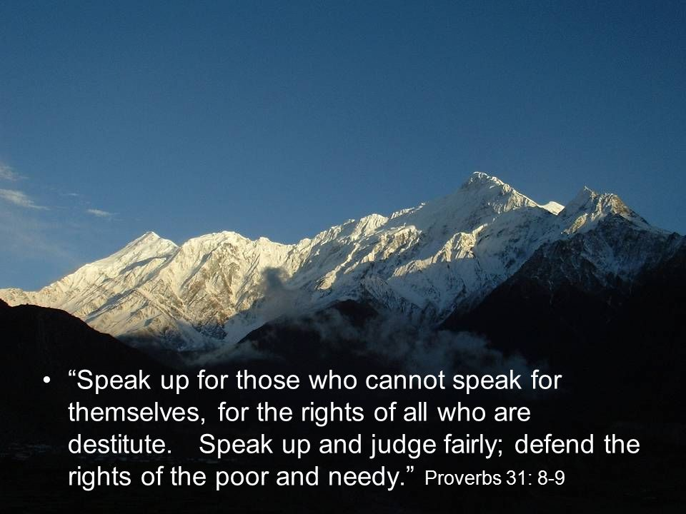 Speak up for those who cannot speak for themselves, for the rights of all who are destitute.