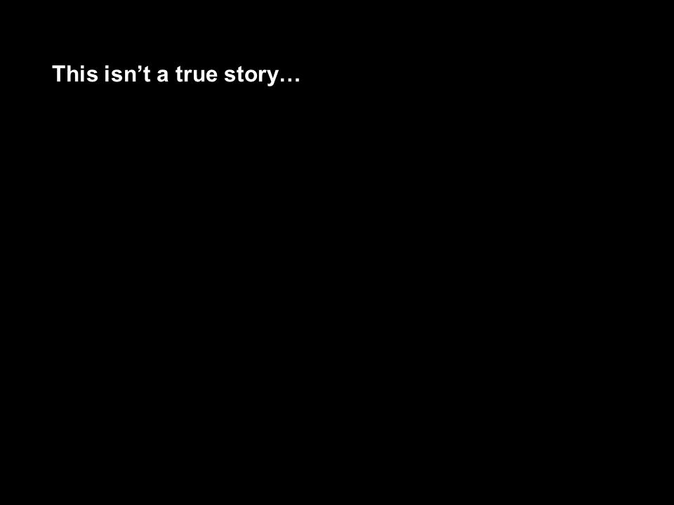 This isn't a true story…