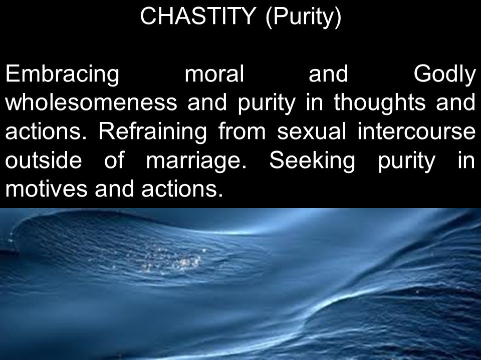 CHASTITY (Purity) Embracing moral and Godly wholesomeness and purity in thoughts and actions.