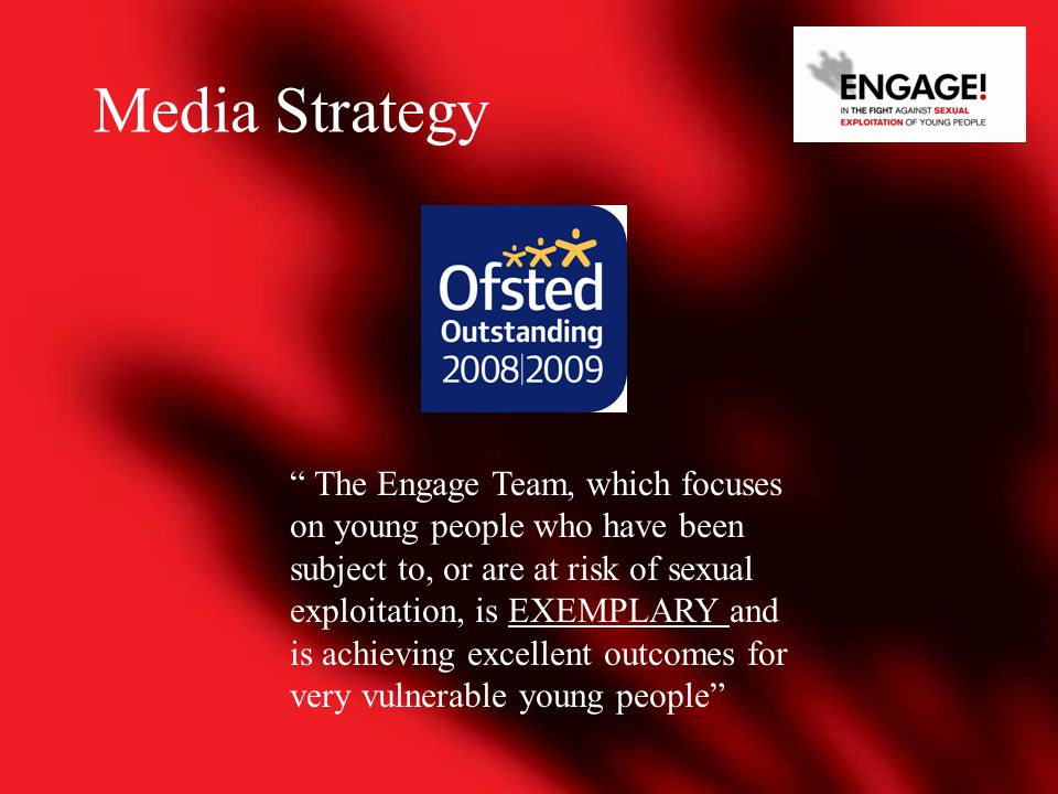 The Engage Team, which focuses on young people who have been subject to, or are at risk of sexual exploitation, is EXEMPLARY and is achieving excellent outcomes for very vulnerable young people Media Strategy