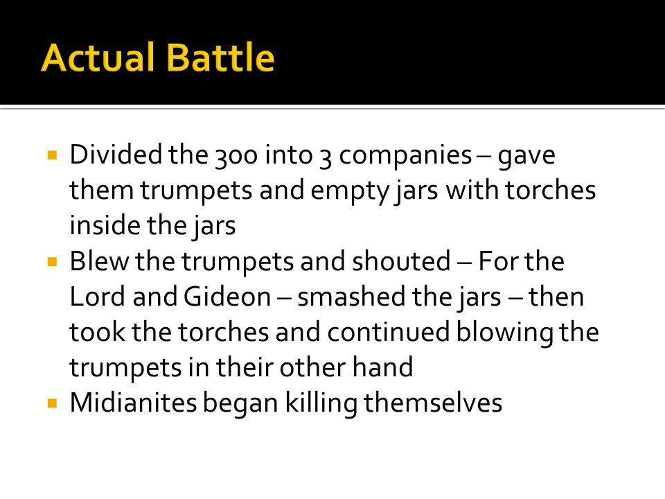  Divided the 300 into 3 companies – gave them trumpets and empty jars with torches inside the jars  Blew the trumpets and shouted – For the Lord and