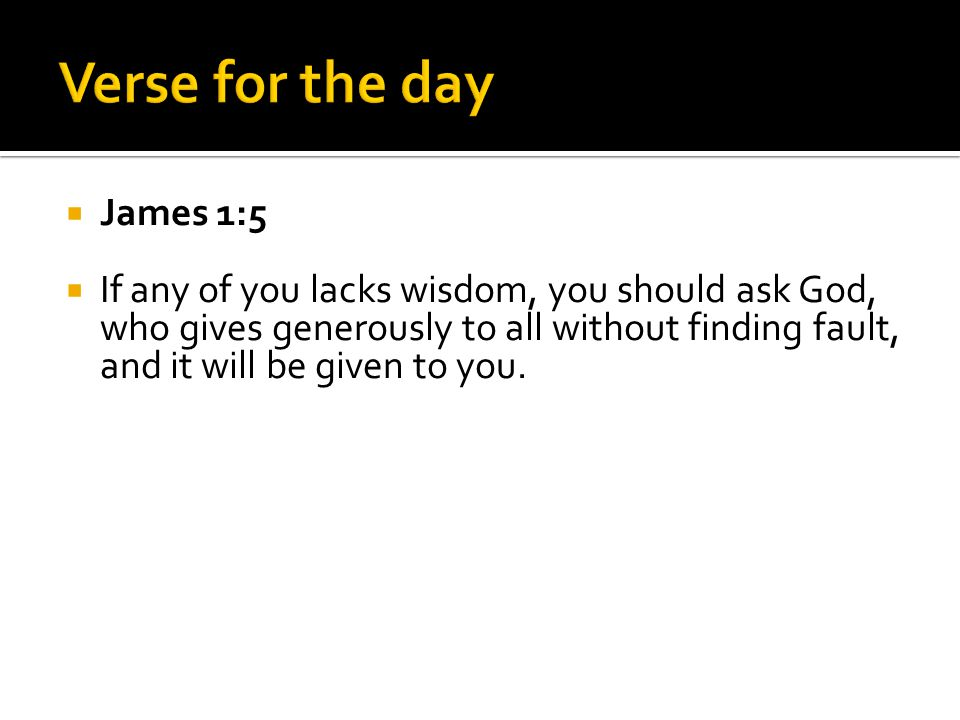  James 1:5  If any of you lacks wisdom, you should ask God, who gives generously to all without finding fault, and it will be given to you.