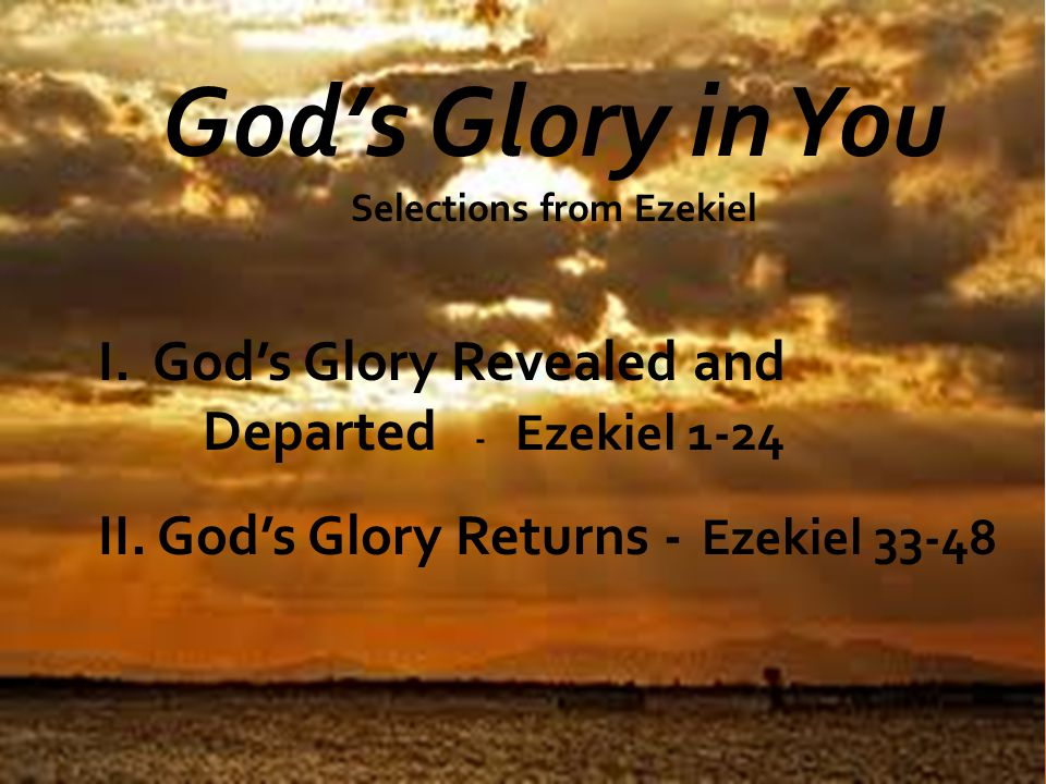 God's Glory in You Selections from Ezekiel I. God's Glory Revealed and Departed - Ezekiel 1-24 II.