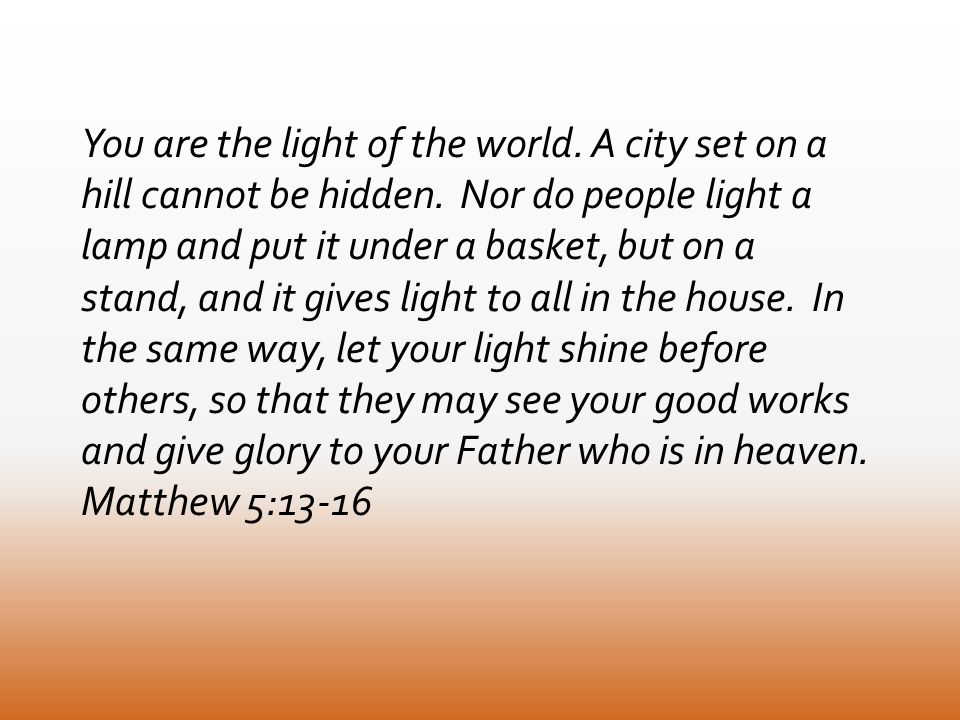 You are the light of the world. A city set on a hill cannot be hidden.
