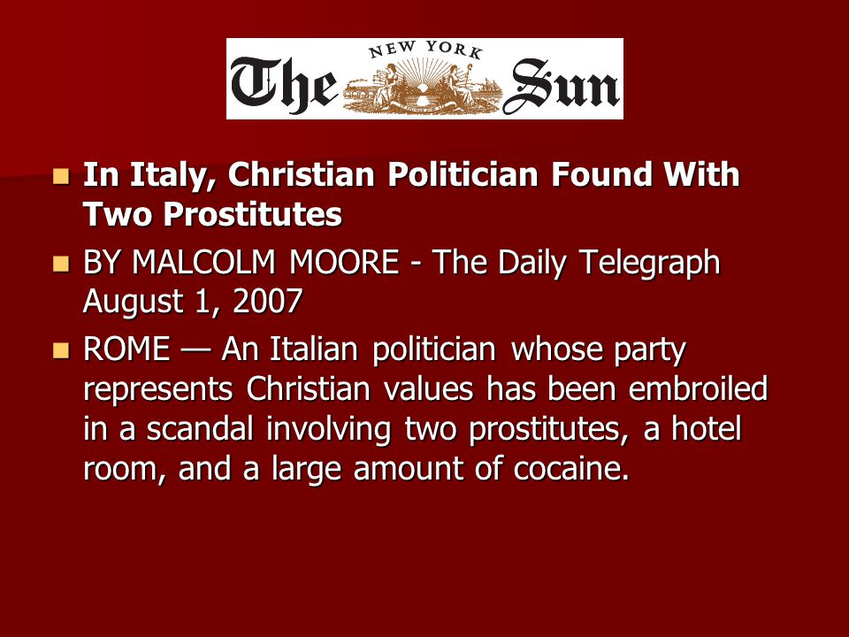 In Italy, Christian Politician Found With Two Prostitutes In Italy, Christian Politician Found With Two Prostitutes BY MALCOLM MOORE - The Daily Telegraph August 1, 2007 BY MALCOLM MOORE - The Daily Telegraph August 1, 2007 ROME — An Italian politician whose party represents Christian values has been embroiled in a scandal involving two prostitutes, a hotel room, and a large amount of cocaine.
