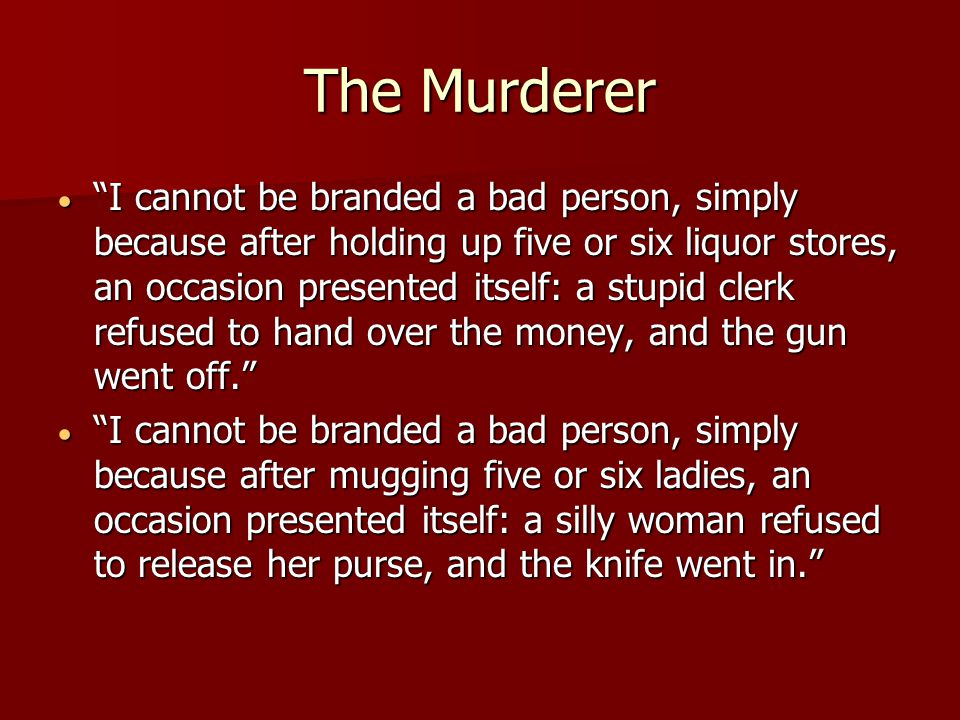 The Murderer  I cannot be branded a bad person, simply because after holding up five or six liquor stores, an occasion presented itself: a stupid clerk refused to hand over the money, and the gun went off.  I cannot be branded a bad person, simply because after mugging five or six ladies, an occasion presented itself: a silly woman refused to release her purse, and the knife went in.