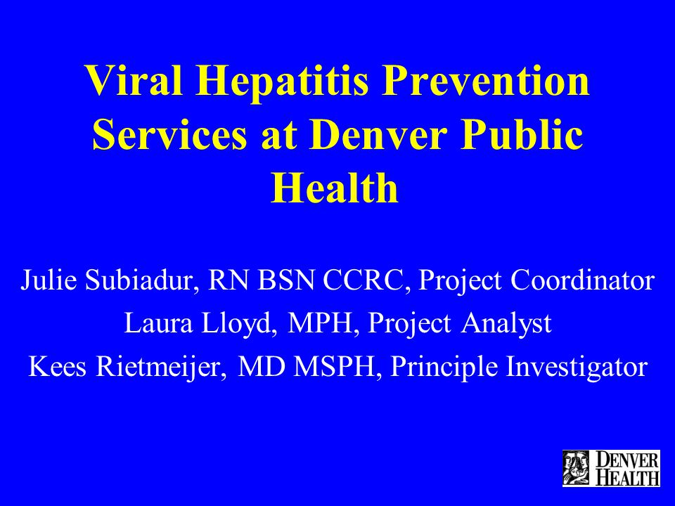 Viral Hepatitis Prevention Services at Denver Public Health Julie Subiadur, RN BSN CCRC, Project Coordinator Laura Lloyd, MPH, Project Analyst Kees Rietmeijer, MD MSPH, Principle Investigator
