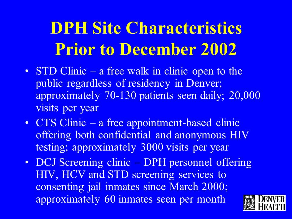 DPH Site Characteristics Prior to December 2002 STD Clinic – a free walk in clinic open to the public regardless of residency in Denver; approximately 70-130 patients seen daily; 20,000 visits per year CTS Clinic – a free appointment-based clinic offering both confidential and anonymous HIV testing; approximately 3000 visits per year DCJ Screening clinic – DPH personnel offering HIV, HCV and STD screening services to consenting jail inmates since March 2000; approximately 60 inmates seen per month