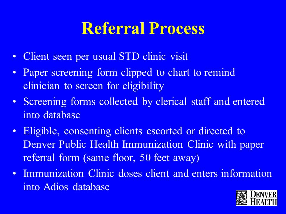 Referral Process Client seen per usual STD clinic visit Paper screening form clipped to chart to remind clinician to screen for eligibility Screening forms collected by clerical staff and entered into database Eligible, consenting clients escorted or directed to Denver Public Health Immunization Clinic with paper referral form (same floor, 50 feet away) Immunization Clinic doses client and enters information into Adios database