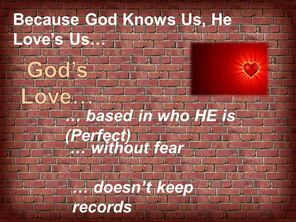 Because God Knows Us, He Love's Us… … based in who HE is (Perfect) … without fear … doesn't keep records