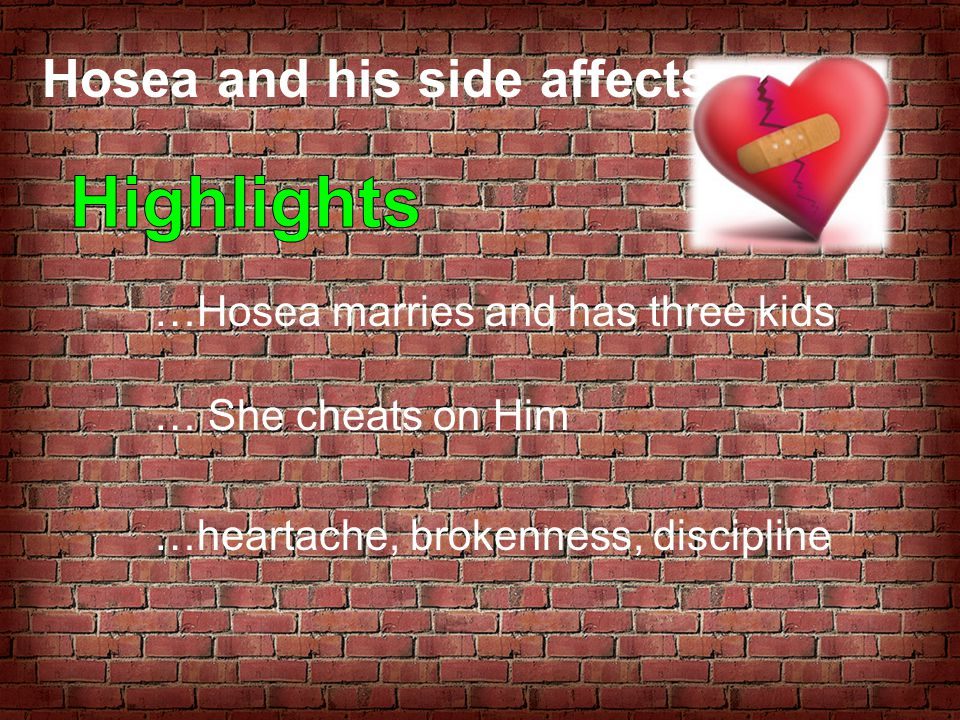 Hosea and his side affects… …Hosea marries and has three kids … She cheats on Him …heartache, brokenness, discipline