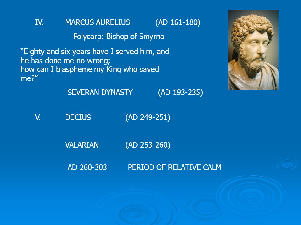 IV.MARCUS AURELIUS(AD 161-180) Polycarp: Bishop of Smyrna Eighty and six years have I served him, and he has done me no wrong; how can I blaspheme my King who saved me SEVERAN DYNASTY(AD 193-235) V.DECIUS(AD 249-251) VALARIAN(AD 253-260) AD 260-303PERIOD OF RELATIVE CALM