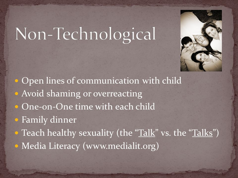 Open lines of communication with child Avoid shaming or overreacting One-on-One time with each child Family dinner Teach healthy sexuality (the Talk vs.