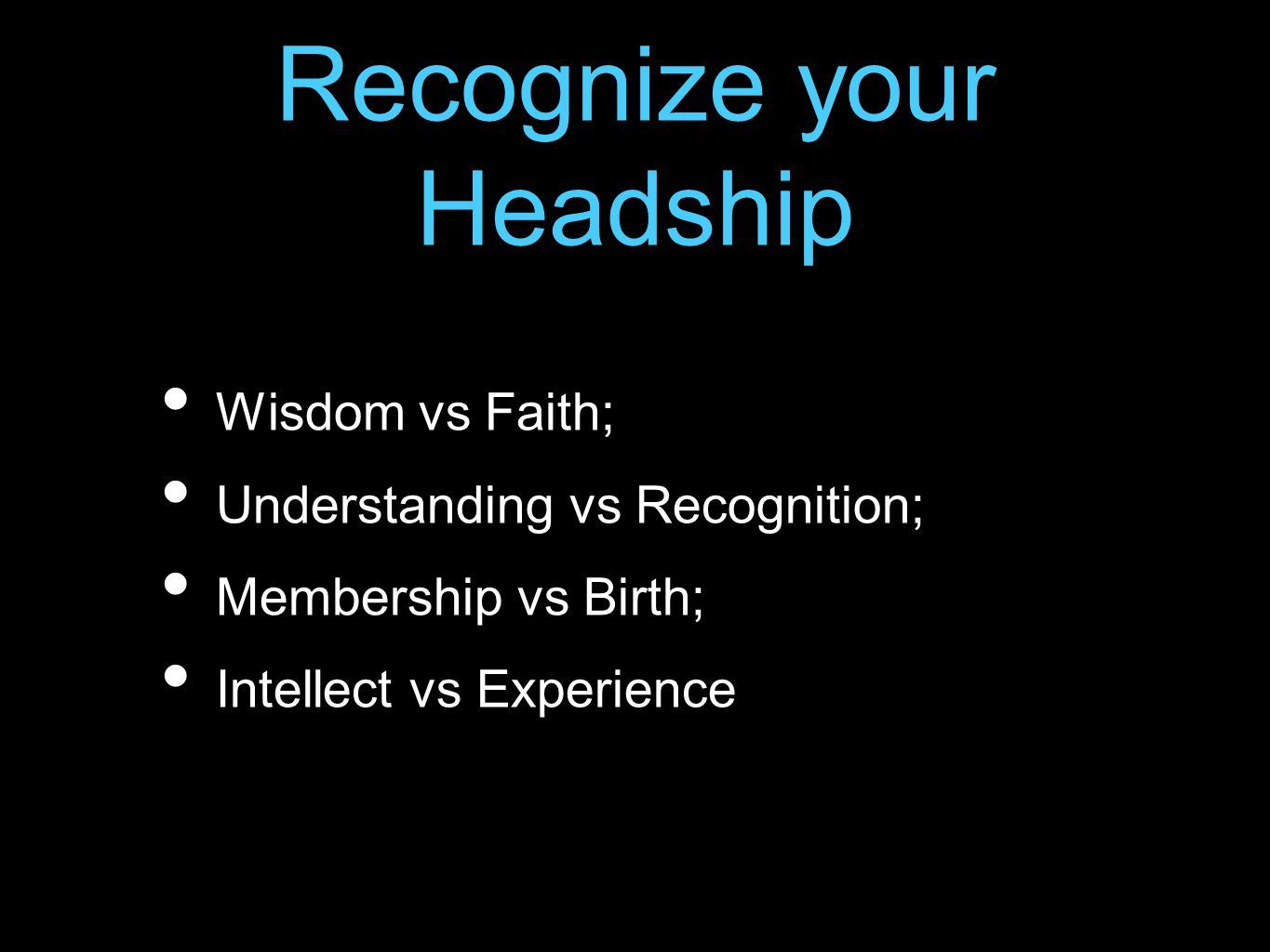 Recognize your Headship Wisdom vs Faith; Understanding vs Recognition; Membership vs Birth; Intellect vs Experience